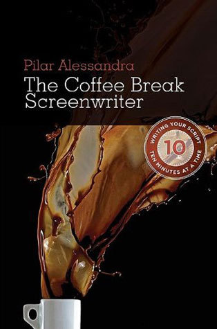 The Coffee Break Screenwriter: Writing Your Script Ten Minutes at a Time